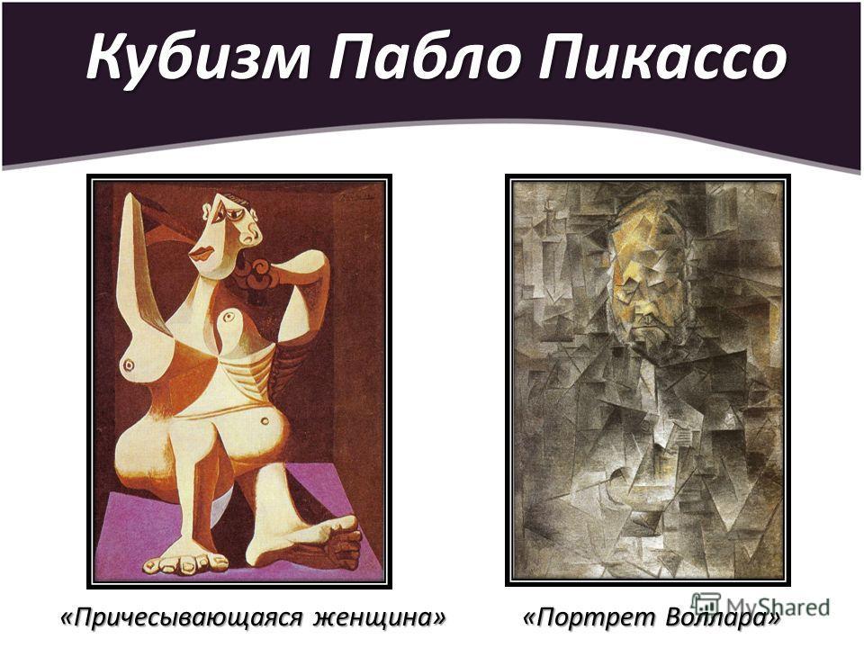 Кубизм Пабло Пикассо «Причесывающаяся женщина» «Причесывающаяся женщина» «Портрет Воллара»