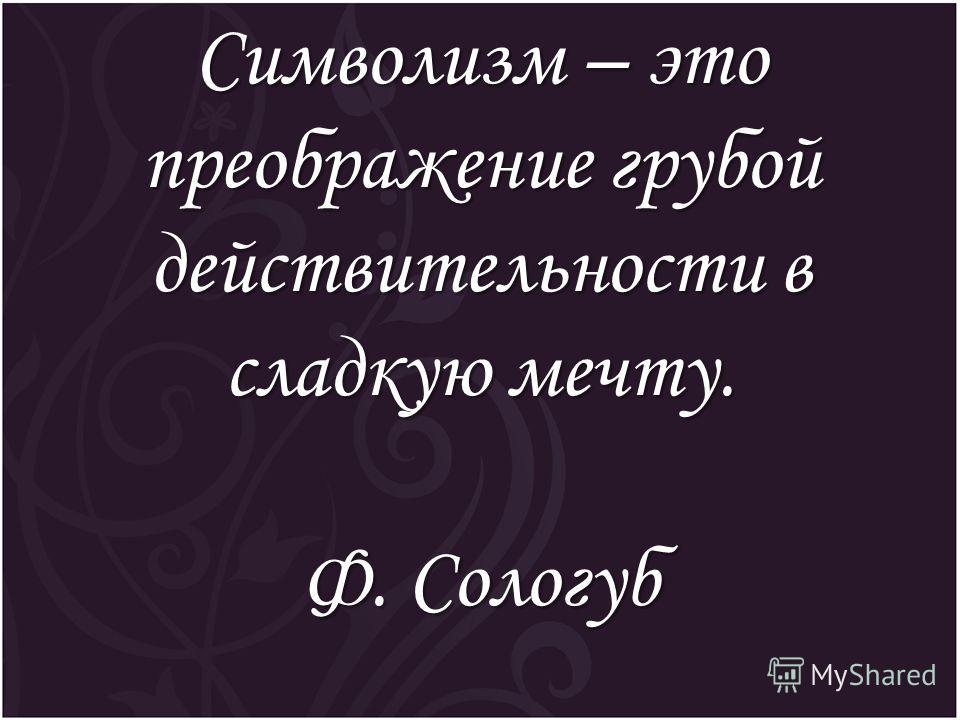 Символизм – это преображение грубой действительности в сладкую мечту. Ф. Сологуб