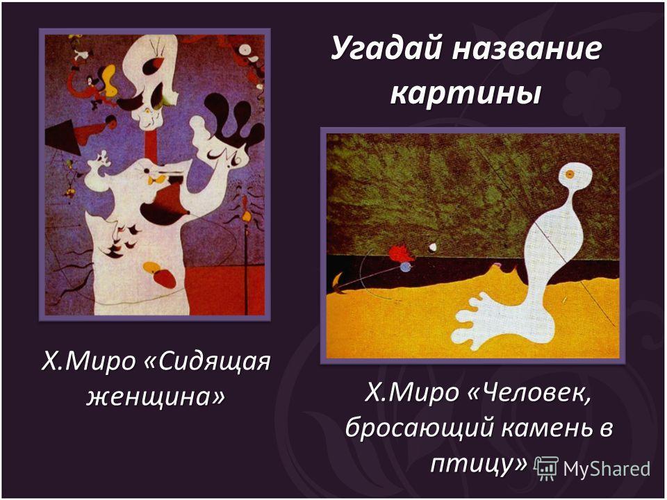 Х.Миро «Человек, бросающий камень в птицу» Х.Миро «Сидящая женщина» Угадай название картины