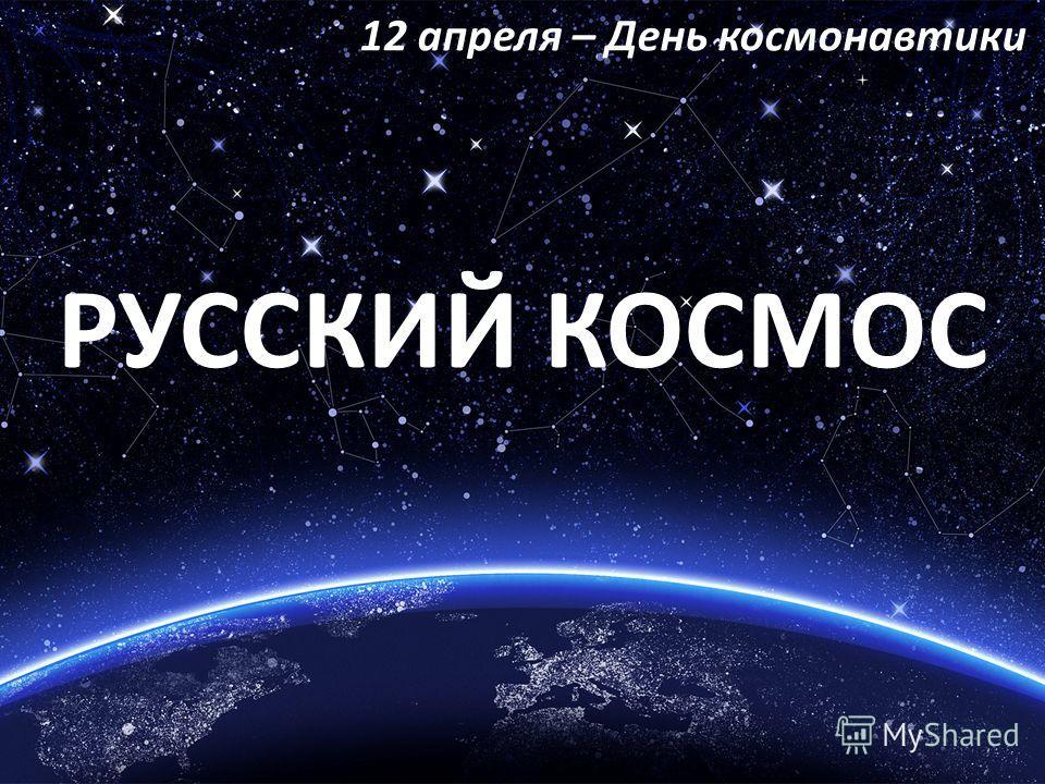 РУССКИЙ КОСМОС 12 апреля – День космонавтики