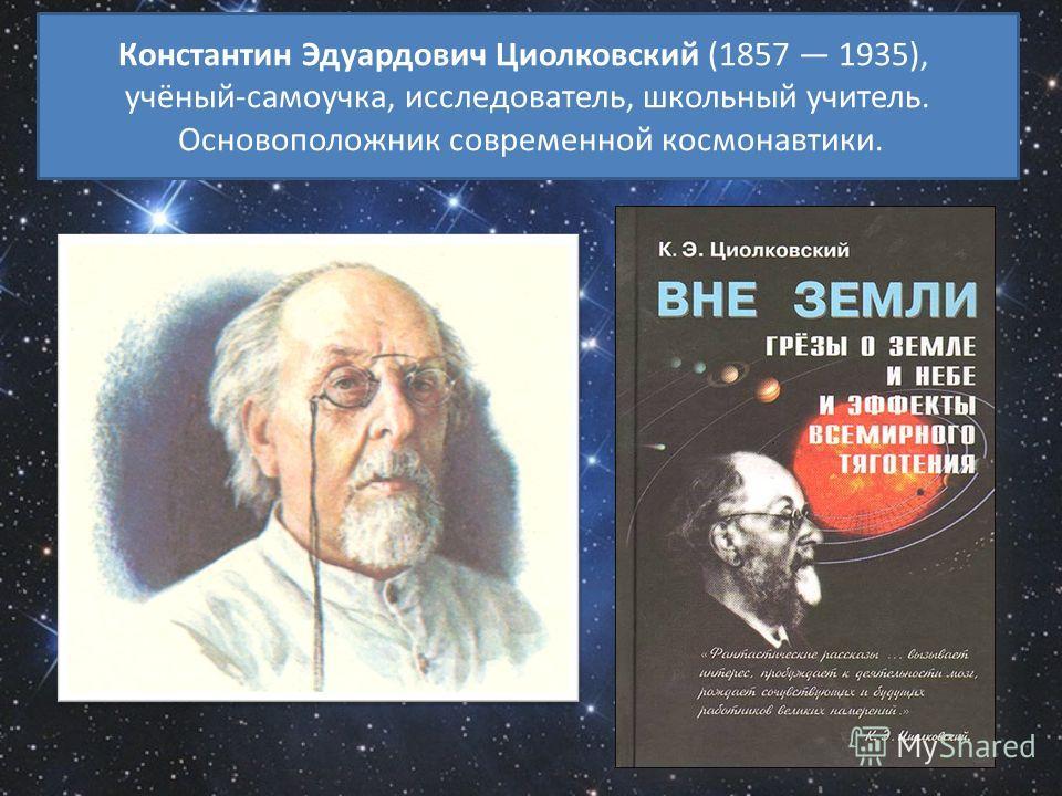 Константин Эдуардович Циолковский (1857 1935), учёный-самоучка, исследователь, школьный учитель. Основоположник современной космонавтики.
