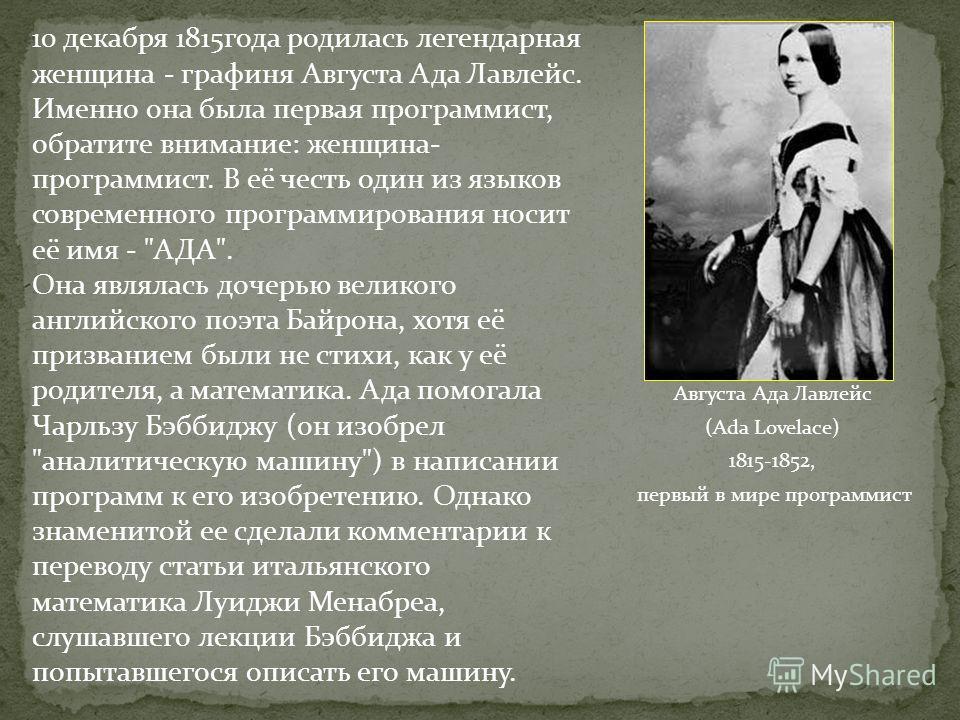 Августа Ада Лавлейс (Ada Lovelace) 1815-1852, первый в мире программист 10 декабря 1815года родилась легендарная женщина - графиня Августа Ада Лавлейс. Именно она была первая программист, обратите внимание: женщина- программист. В её честь один из яз