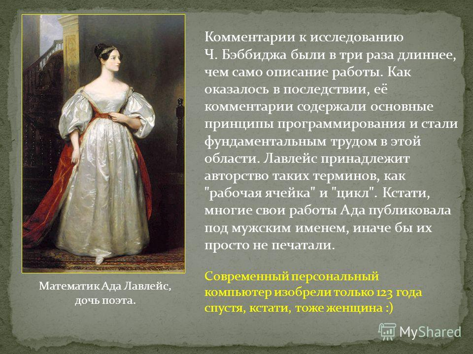 Математик Ада Лавлейс, дочь поэта. Современный персональный компьютер изобрели только 123 года спустя, кстати, тоже женщина :) Комментарии к исследованию Ч. Бэббиджа были в три раза длиннее, чем само описание работы. Как оказалось в последствии, её к