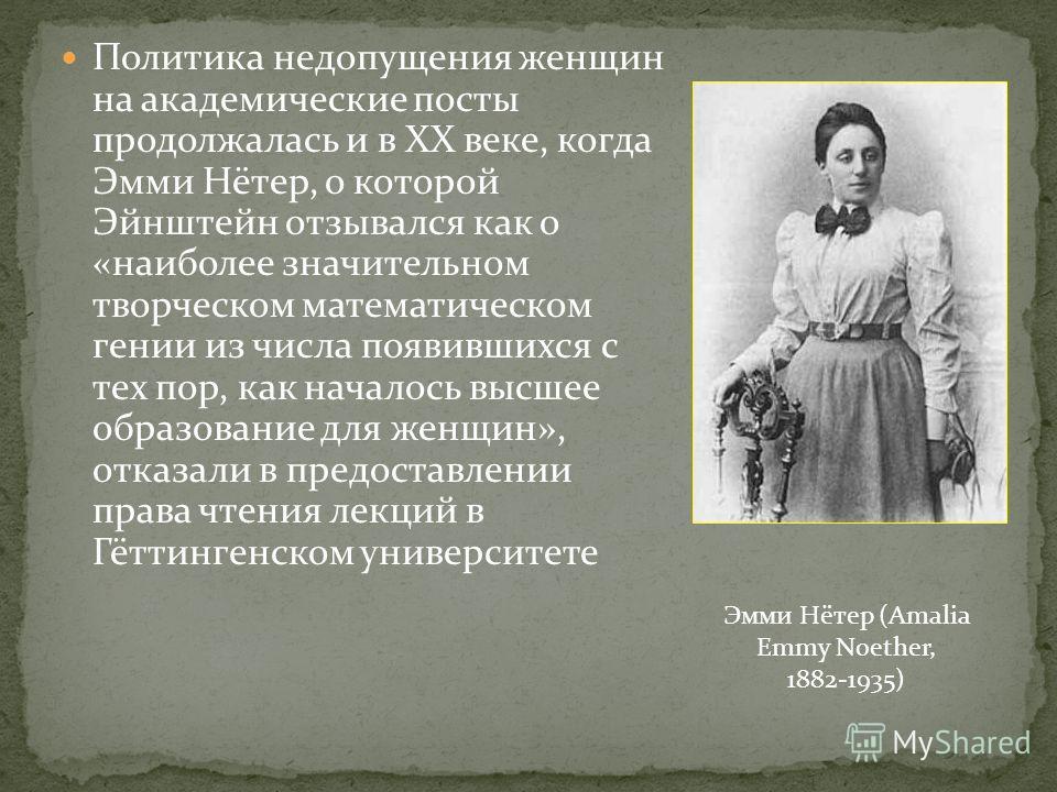 Политика недопущения женщин на академические посты продолжалась и в XX веке, когда Эмми Нётер, о которой Эйнштейн отзывался как о «наиболее значительном творческом математическом гении из числа появившихся с тех пор, как началось высшее образование д