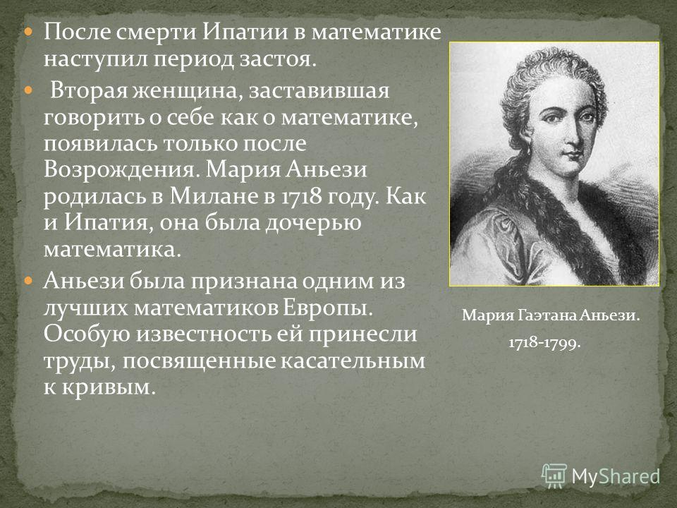 После смерти Ипатии в математике наступил период застоя. Вторая женщина, заставившая говорить о себе как о математике, появилась только после Возрождения. Мария Аньези родилась в Милане в 1718 году. Как и Ипатия, она была дочерью математика. Аньези б