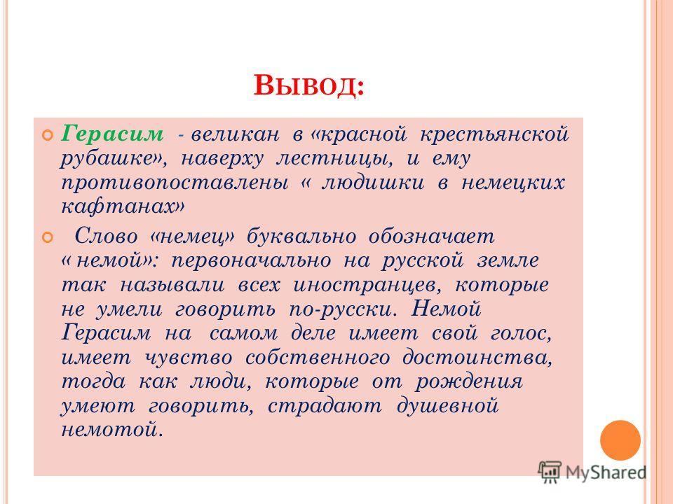 В ЫВОД : Герасим - великан в «красной крестьянской рубашке», наверху лестницы, и ему противопоставлены « людишки в немецких кафтанах» Слово «немец» буквально обозначает « немой»: первоначально на русской земле так называли всех иностранцев, которые н