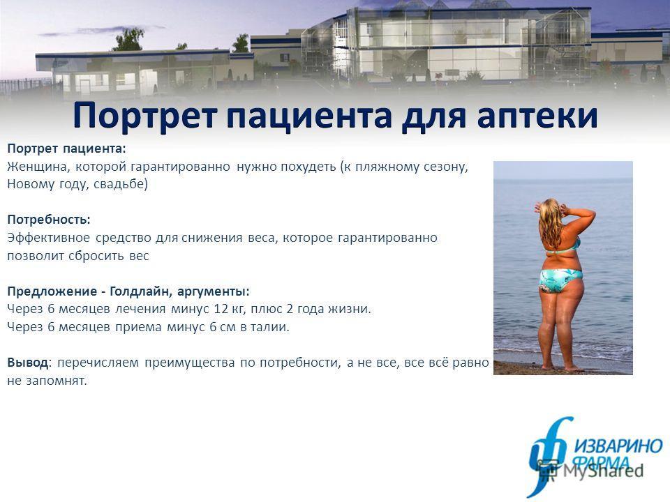 Портрет пациента: Женщина, которой гарантированно нужно похудеть (к пляжному сезону, Новому году, свадьбе) Потребность: Эффективное средство для снижения веса, которое гарантированно позволит сбросить вес Предложение - Голдлайн, аргументы: Через 6 ме