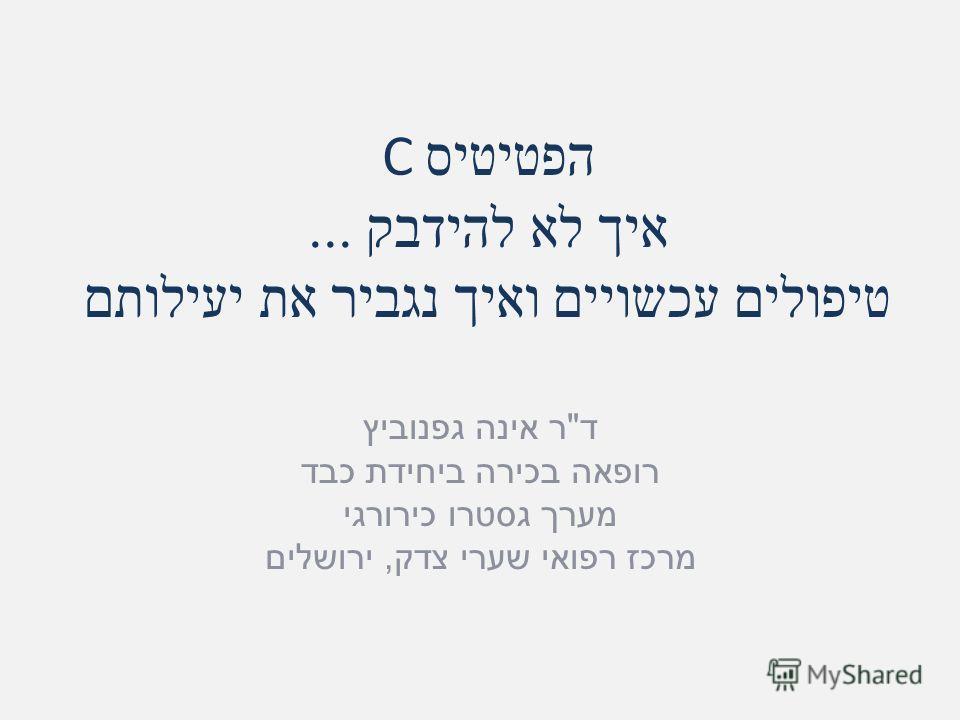 הפטיטיס C איך לא להידבק... טיפולים עכשויים ואיך נגביר את יעילותם ד  ר אינה גפנוביץ רופאה בכירה ביחידת כבד מערך גסטרו כירורגי מרכז רפואי שערי צדק, ירושלים