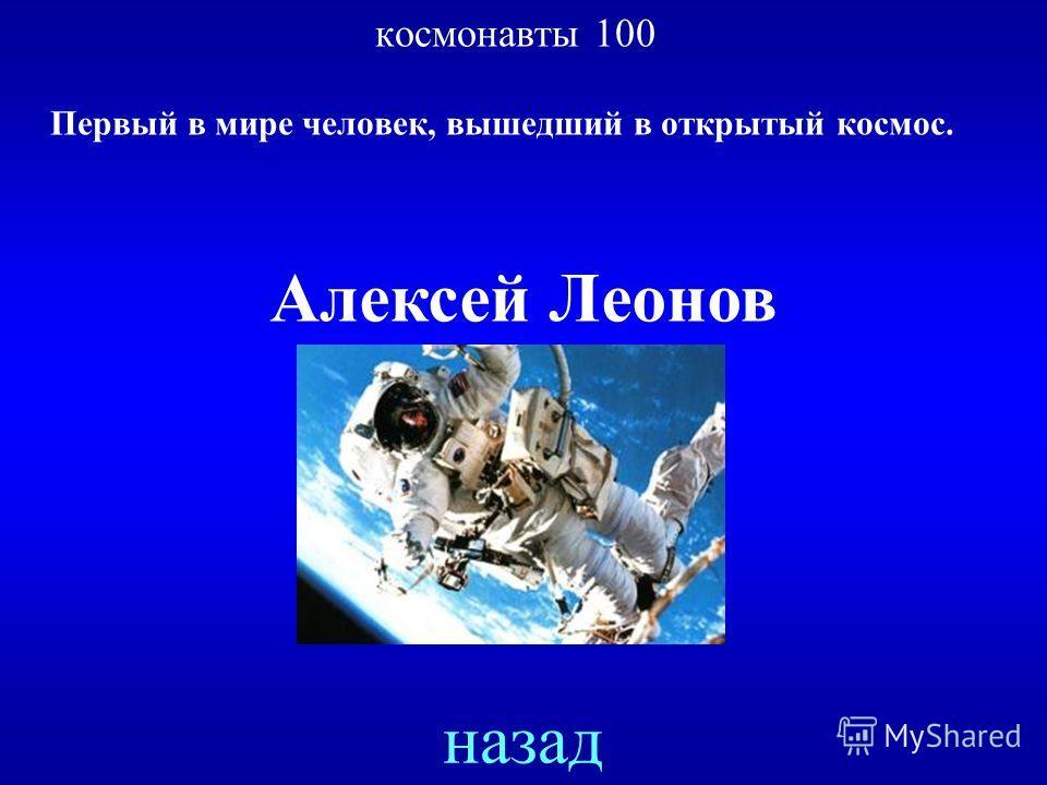 космонавты 100 Первый в мире человек, вышедший в открытый космос. ответ