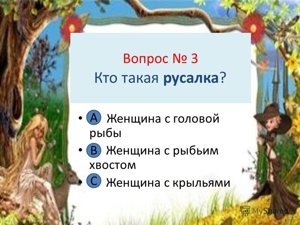 Вопрос 3 Кто такая русалка? А. Женщина с головой рыбы В. Женщина с рыбьим хвостом С. Женщина с крыльями А В С