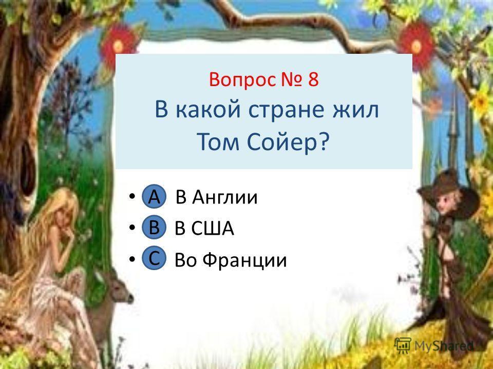 Вопрос 8 В какой стране жил Том Сойер? А. В Англии В. В США С. Во Франции А В С