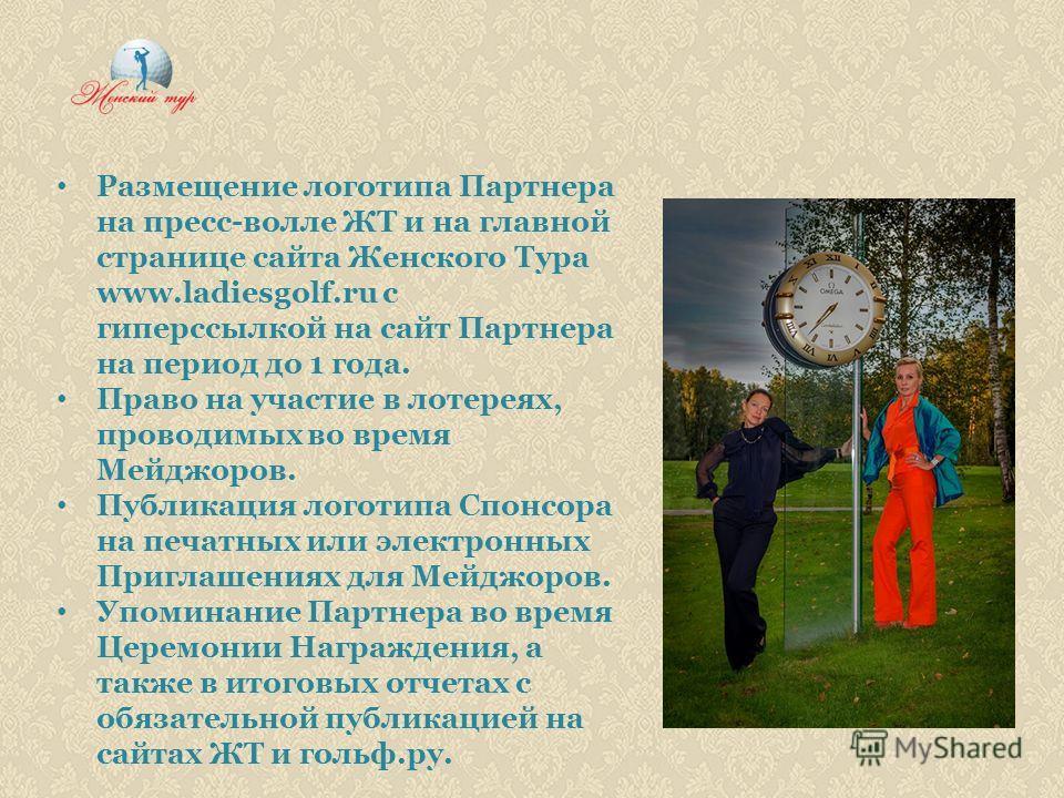 Размещение логотипа Партнера на пресс-волле ЖТ и на главной странице сайта Женского Тура www.ladiesgolf.ru с гиперссылкой на сайт Партнера на период до 1 года. Право на участие в лотереях, проводимых во время Мейджоров. Публикация логотипа Спонсора н