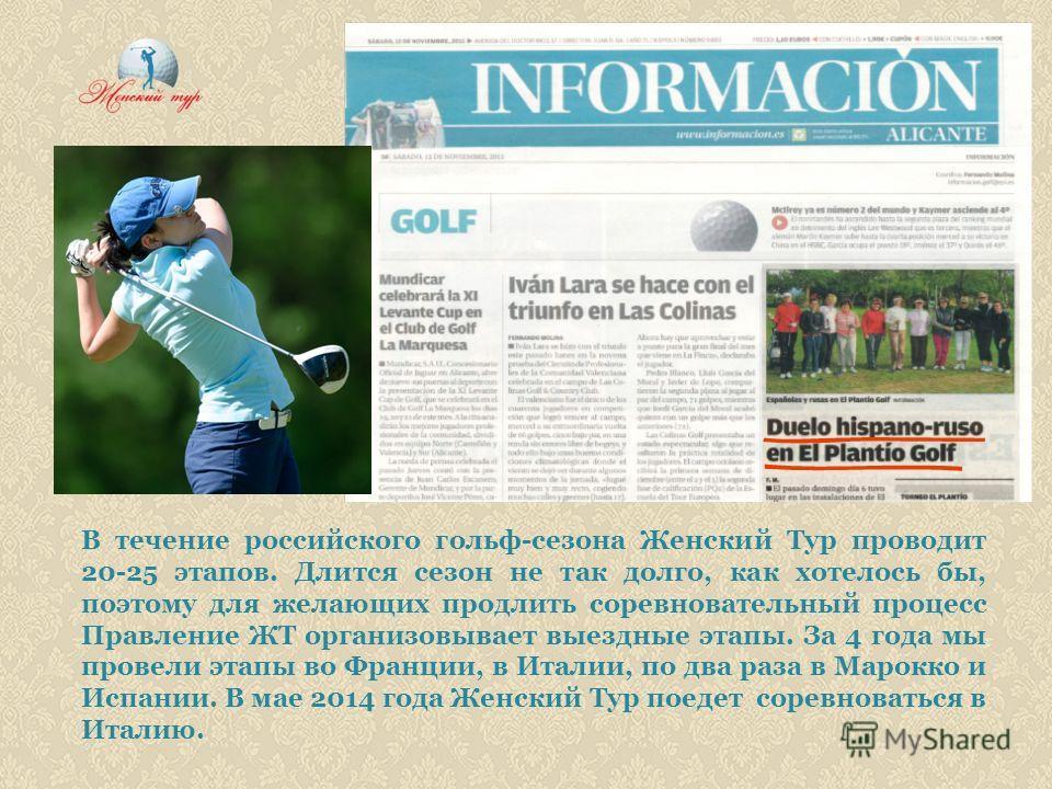 В течение российского гольф-сезона Женский Тур проводит 20-25 этапов. Длится сезон не так долго, как хотелось бы, поэтому для желающих продлить соревновательный процесс Правление ЖТ организовывает выездные этапы. За 4 года мы провели этапы во Франции