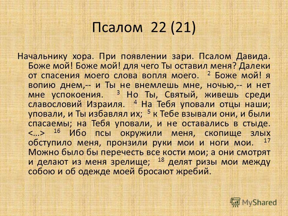 Псалом 22 (21) Начальнику хора. При появлении зари. Псалом Давида. Боже мой! Боже мой! для чего Ты оставил меня? Далеки от спасения моего слова вопля моего. 2 Боже мой! я вопию днем,-- и Ты не внемлешь мне, ночью,-- и нет мне успокоения. 3 Но Ты, Свя