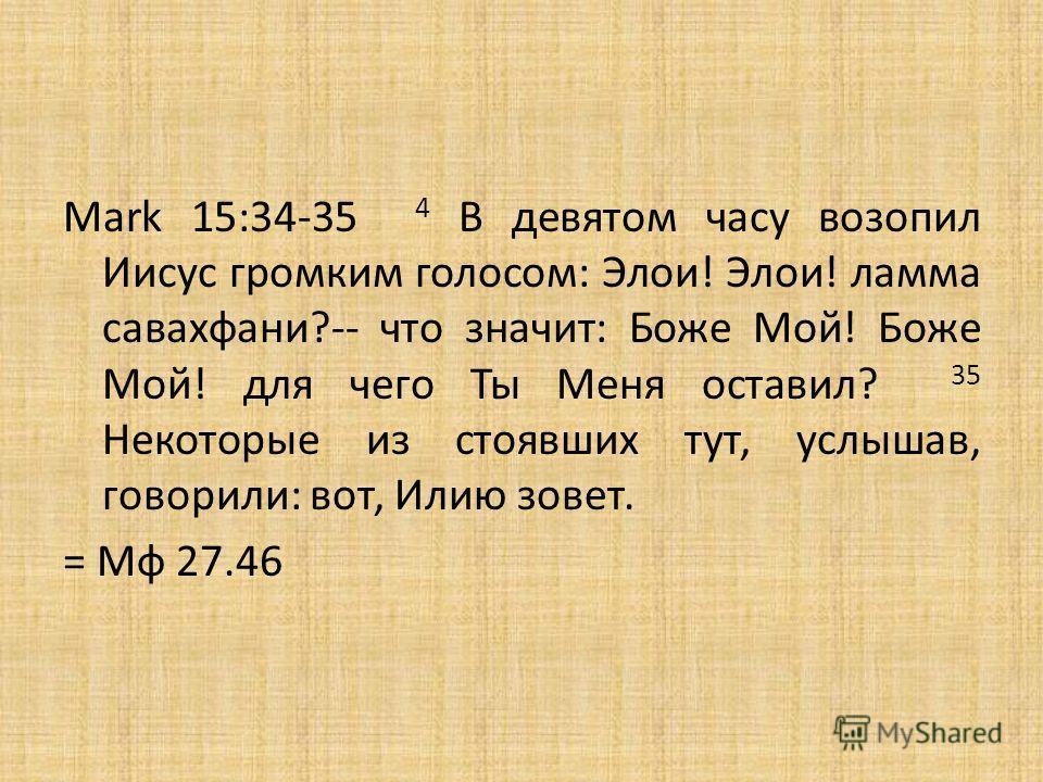 Mark 15:34-35 4 В девятом часу возопил Иисус громким голосом: Элои! Элои! ламма савахфани?-- что значит: Боже Мой! Боже Мой! для чего Ты Меня оставил? 35 Некоторые из стоявших тут, услышав, говорили: вот, Илию зовет. = Мф 27.46