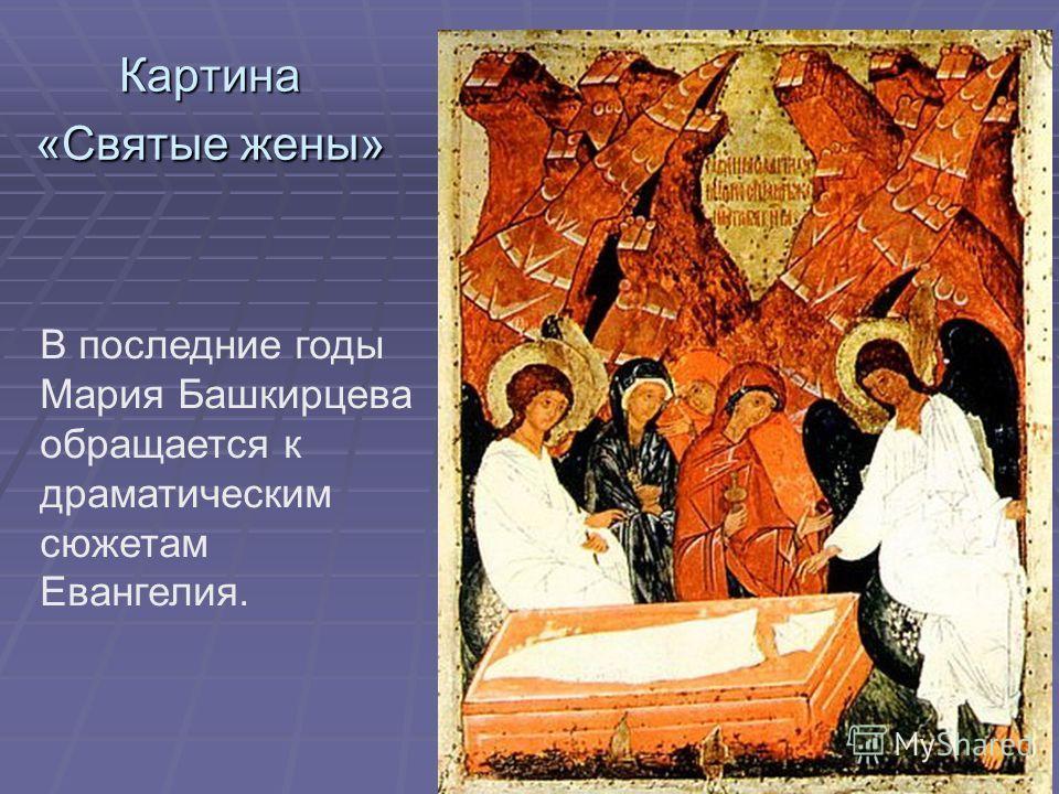 Картина «Святые жены» В последние годы Мария Башкирцева обращается к драматическим сюжетам Евангелия.