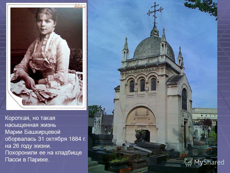 Короткая, но такая насыщенная жизнь Марии Башкирцевой оборвалась 31 октября 1884 г. на 26 году жизни. Похоронили ее на кладбище Пасси в Париже.