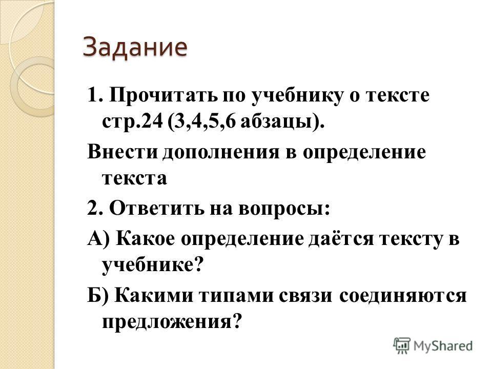Задание 1. Прочитать по учебнику о тексте стр.24 (3,4,5,6 абзацы). Внести дополнения в определение текста 2. Ответить на вопросы: А) Какое определение даётся тексту в учебнике? Б) Какими типами связи соединяются предложения?