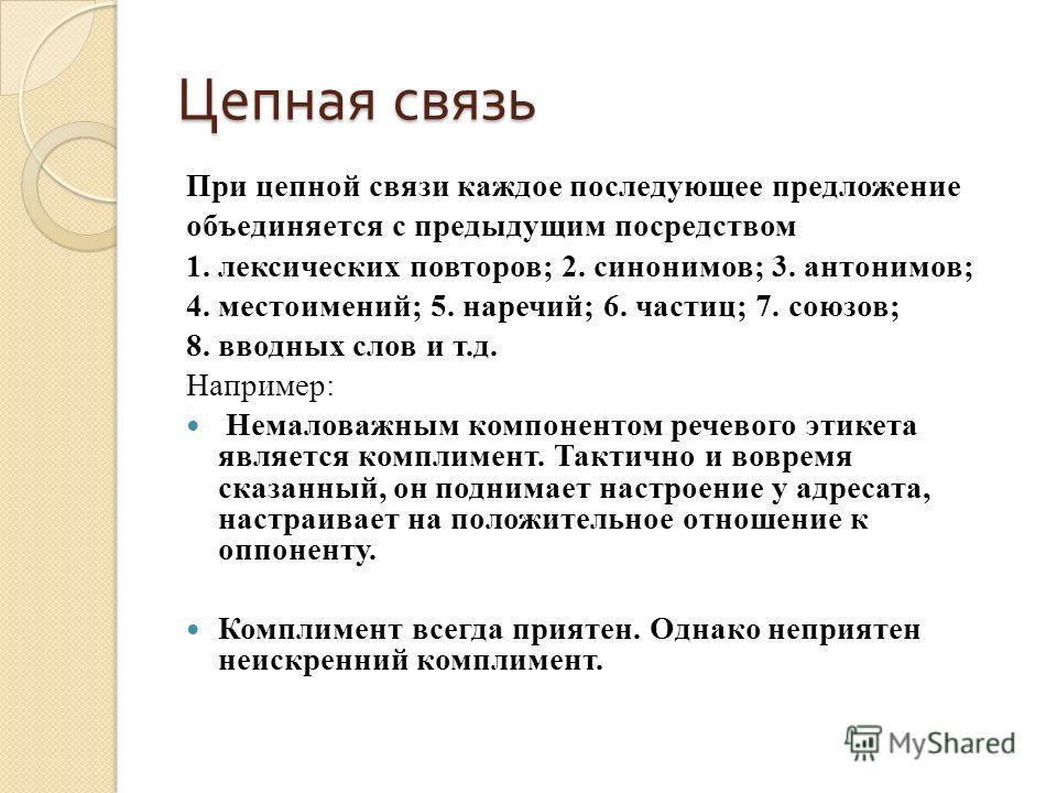 Цепная связь При цепной связи каждое последующее предложение объединяется с предыдущим посредством 1. лексических повторов; 2. синонимов; 3. антонимов; 4. местоимений; 5. наречий; 6. частиц; 7. союзов; 8. вводных слов и т.д. Например: Немаловажным ко