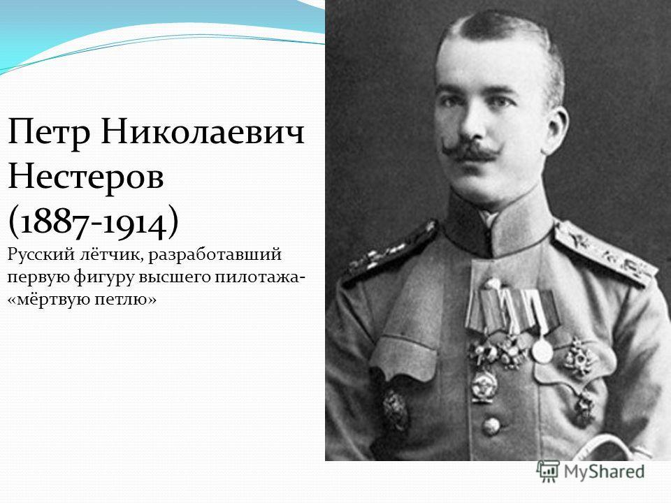 Петр Николаевич Нестеров (1887-1914) Русский лётчик, разработавший первую фигуру высшего пилотажа- «мёртвую петлю»