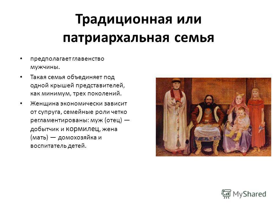Традиционная или патриархальная семья предполагает главенство мужчины. Такая семья объединяет под одной крышей представителей, как минимум, трех поколений. Женщина экономически зависит от супруга, семейные роли четко регламентированы: муж (отец) добы