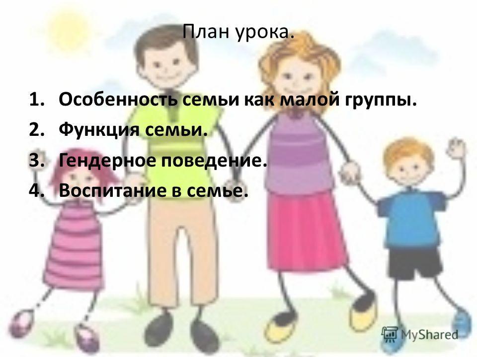 План урока. 1.Особенность семьи как малой группы. 2.Функция семьи. 3.Гендерное поведение. 4.Воспитание в семье.
