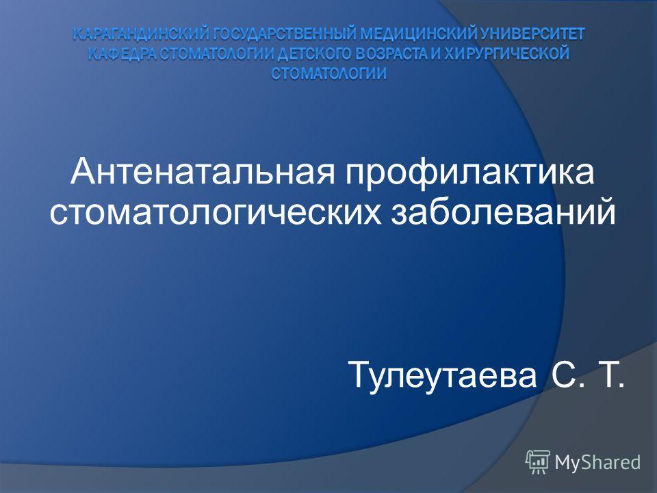 Антенатальная профилактика стоматологических заболеваний Тулеутаева С. Т.