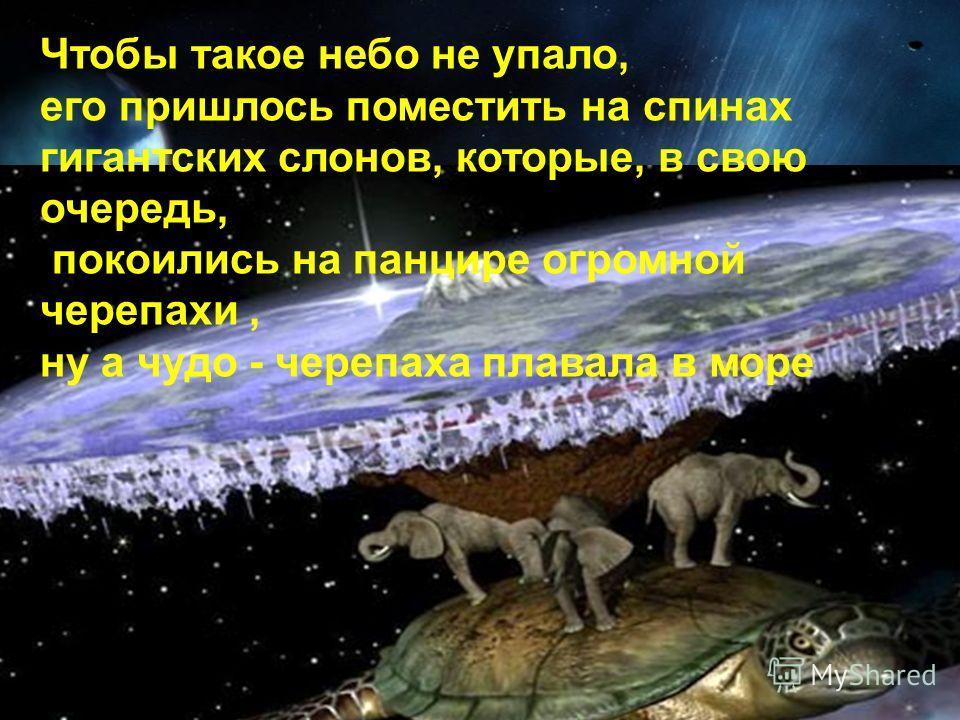 Чтобы такое небо не упало, его пришлось поместить на спинах гигантских слонов, которые, в свою очередь, покоились на панцире огромной черепахи, ну а чудо - черепаха плавала в море