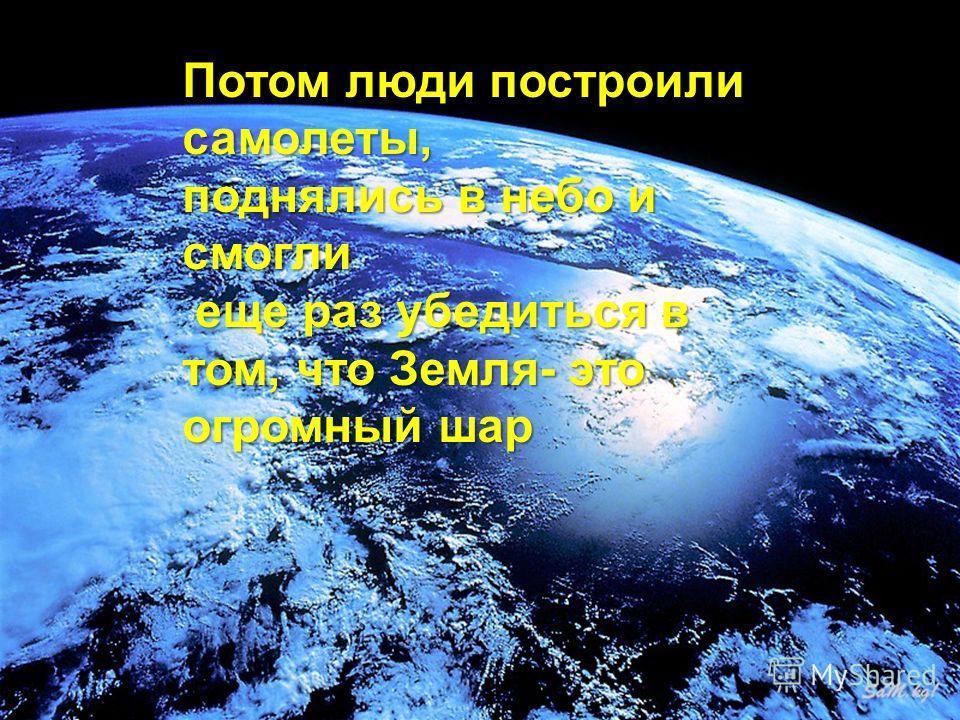 Потом люди построили самолеты, поднялись в небо и смогли еще раз убедиться в том, что Земля- это огромный шар еще раз убедиться в том, что Земля- это огромный шар