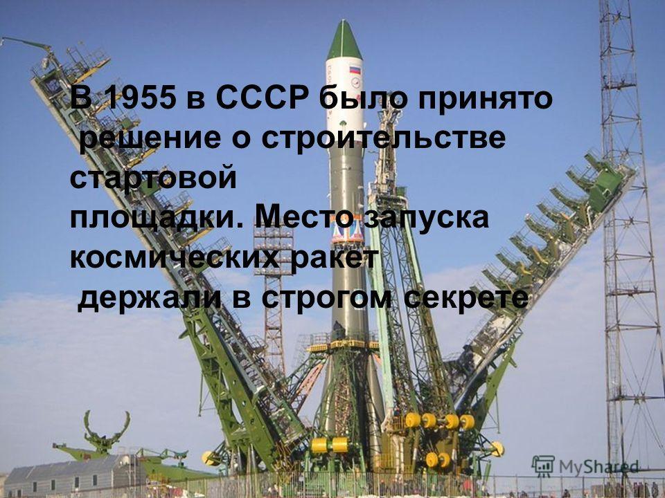 В 1955 в СССР было принято решение о строительстве стартовой площадки. Место запуска космических ракет держали в строгом секрете