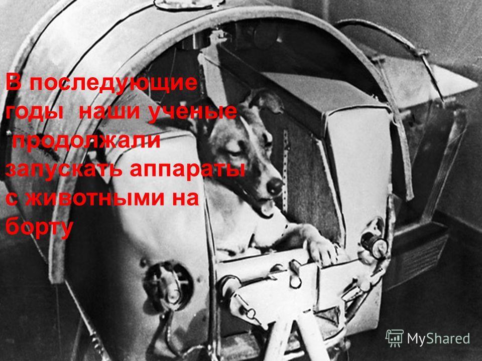 В последующие годы наши ученые продолжали запускать аппараты с животными на борту