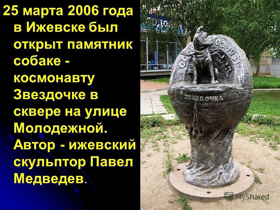 25 марта 2006 года в Ижевске был открыт памятник собаке - космонавту Звездочке в сквере на улице Молодежной. Автор - ижевский скульптор Павел Медведев.