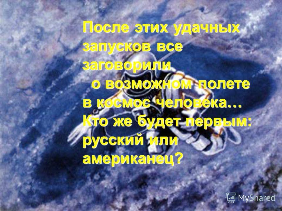 После этих удачных запусков все заговорили о возможном полете в космос человека… Кто же будет первым: русский или американец?