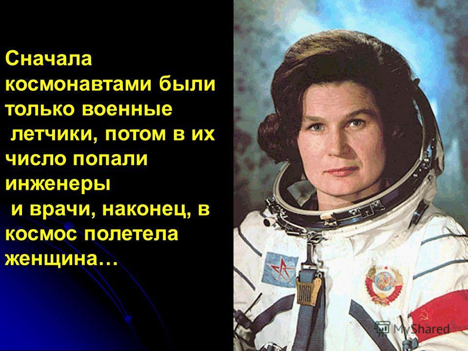 Сначала космонавтами были только военные летчики, потом в их число попали инженеры и врачи, наконец, в космос полетела женщина…