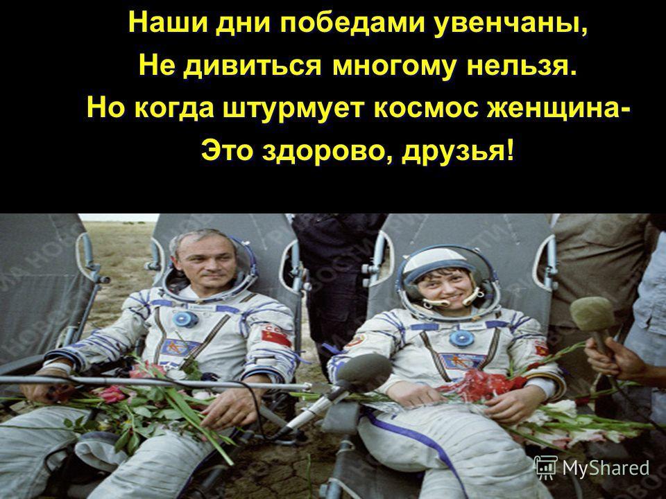 Наши дни победами увенчаны, Не дивиться многому нельзя. Но когда штурмует космос женщина- Это здорово, друзья!