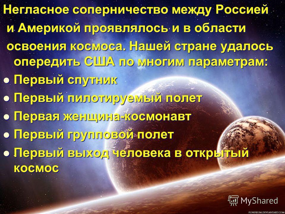 Негласное соперничество между Россией и Америкой проявлялось и в области и Америкой проявлялось и в области освоения космоса. Нашей стране удалось опередить США по многим параметрам: освоения космоса. Нашей стране удалось опередить США по многим пара