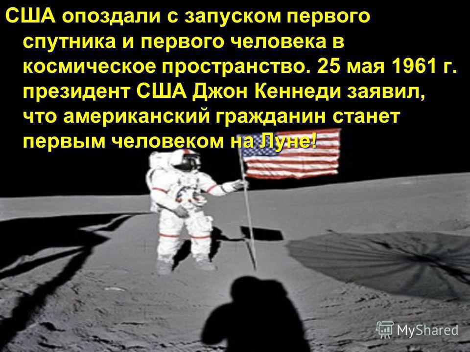 США опоздали с запуском первого спутника и первого человека в космическое пространство. 25 мая 1961 г. президент США Джон Кеннеди заявил, что американский гражданин станет первым человеком на Луне!