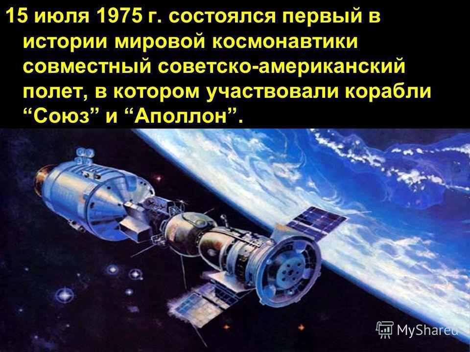 15 июля 1975 г. состоялся первый в истории мировой космонавтики совместный советско-американский полет, в котором участвовали кораблиСоюз и Аполлон.