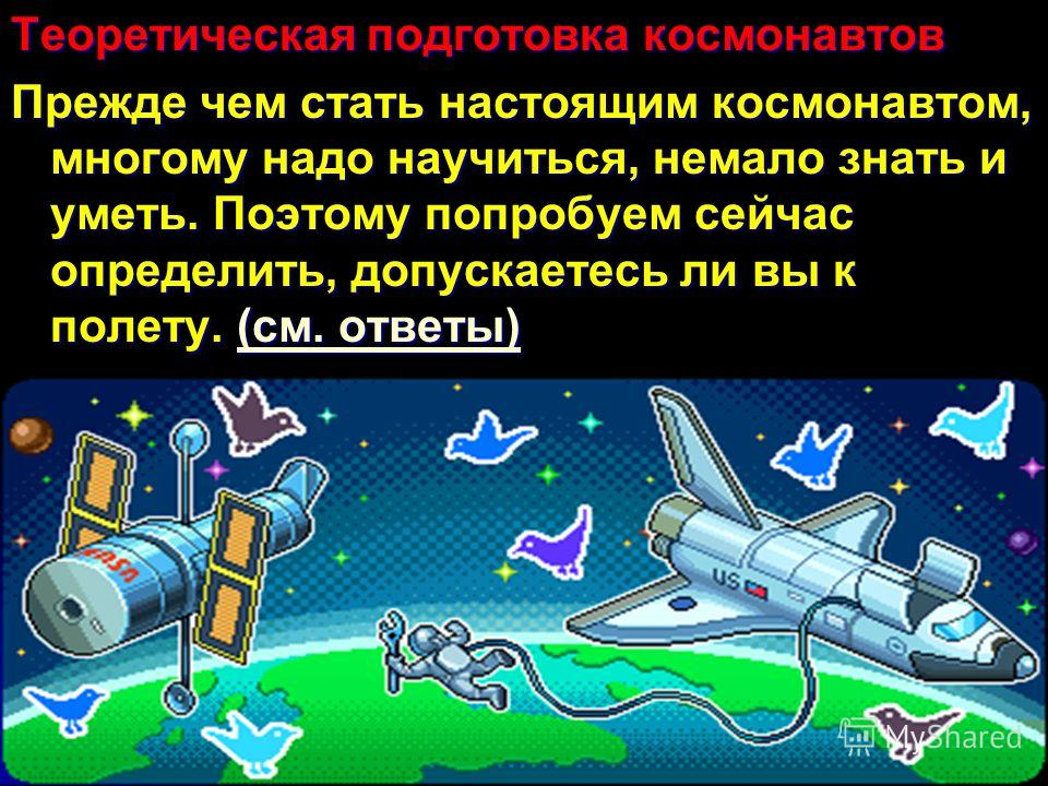 Теоретическая подготовка космонавтов Прежде чем стать настоящим космонавтом, многому надо научиться, немало знать и уметь. Поэтому попробуем сейчас определить, допускаетесь ли вы к полету. (см. ответы) (см. ответы)(см. ответы)