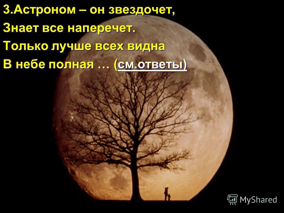 3.Астроном – он звездочет, Знает все наперечет. Только лучше всех видна В небе полная … (см.ответы) см.ответы)