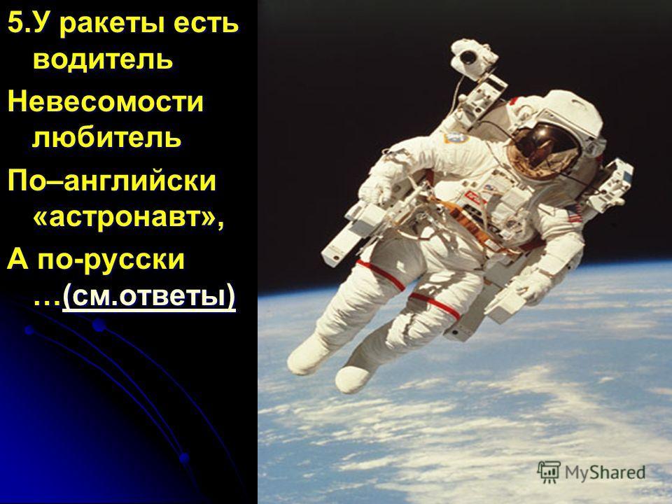 5.У ракеты есть водитель Невесомости любитель По–английски «астронавт», А по-русски …(см.ответы) (см.ответы)