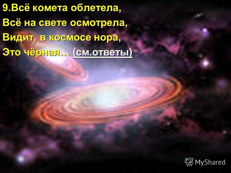 9.Всё комета облетела, Всё на свете осмотрела, Видит, в космосе нора, Это чёрная… (см.ответы) (см.ответы)