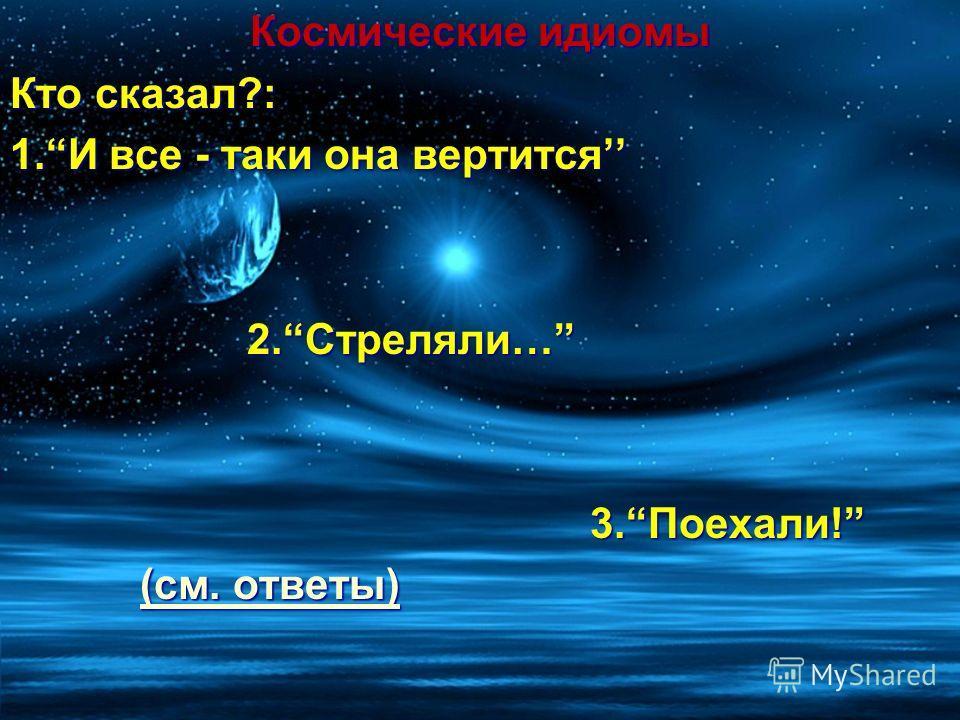 Космические идиомы Кто сказал?: 1.И все - таки она вертится 2.Стреляли… 2.Стреляли… 3.Поехали! 3.Поехали! (см. ответы) (см. ответы)(см. ответы)(см. ответы)
