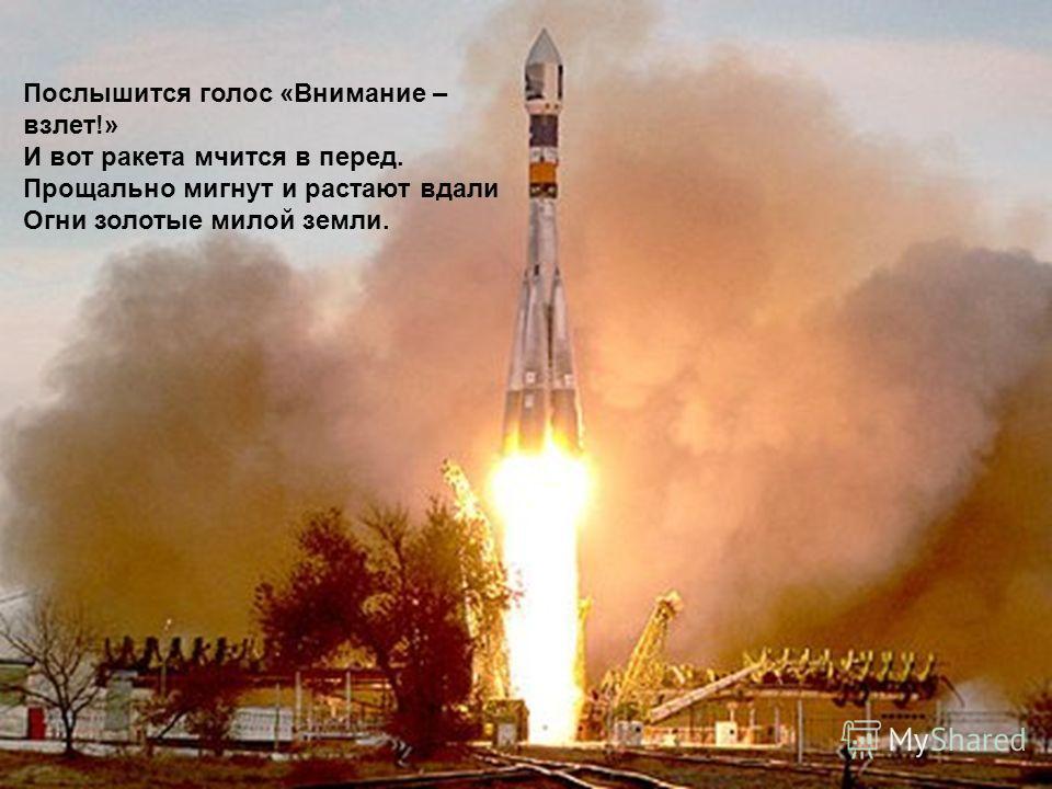 Послышится голос «Внимание – взлет!» И вот ракета мчится в перед. Прощально мигнут и растают вдали Огни золотые милой земли.