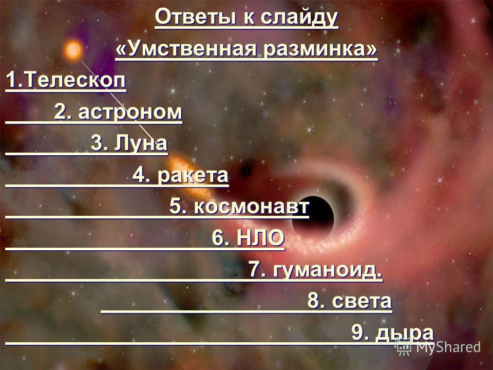Ответы к слайду Ответы к слайду «Умственная разминка» «Умственная разминка» 1.Телескоп 2. астроном 2. астроном 3. Луна 3. Луна 4. ракета 4. ракета 5. космонавт 5. космонавт 6. НЛО 6. НЛО 7. гуманоид. 7. гуманоид. 8. света 8. света 9. дыра 9. дыра