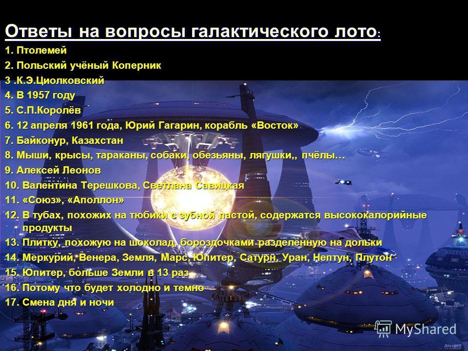 Ответы на вопросы галактического лото : Ответы на вопросы галактического лото : 1. Птолемей 2. Польский учёный Коперник 3.К.Э.Циолковский 4. В 1957 году 5. С.П.Королёв 6. 12 апреля 1961 года, Юрий Гагарин, корабль «Восток» 7. Байконур, Казахстан 8. М