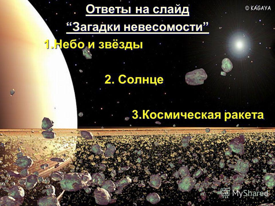 Ответы на слайд Ответы на слайд Загадки невесомости Загадки невесомости 1.Небо и звёзды 1.Небо и звёзды 2. Солнце 2. Солнце 3.Космическая ракета 3.Космическая ракета