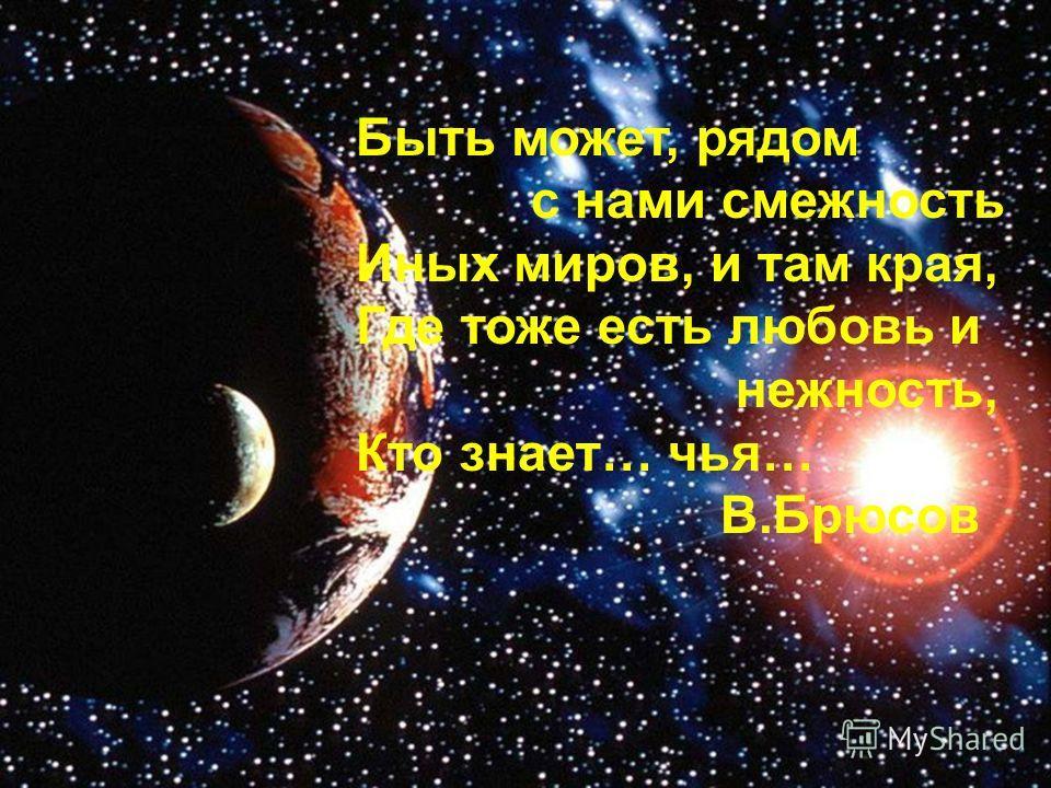 Быть может, рядом с нами смежность Иных миров, и там края, Где тоже есть любовь и нежность, Кто знает… чья… В.Брюсов