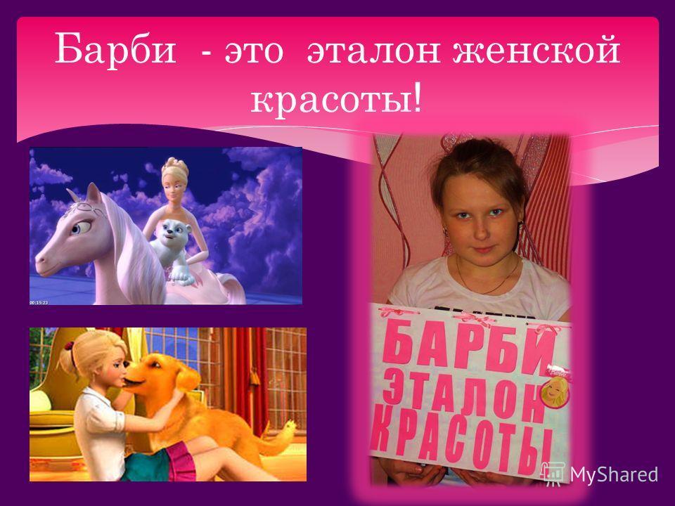 Барби - это эталон женской красоты !