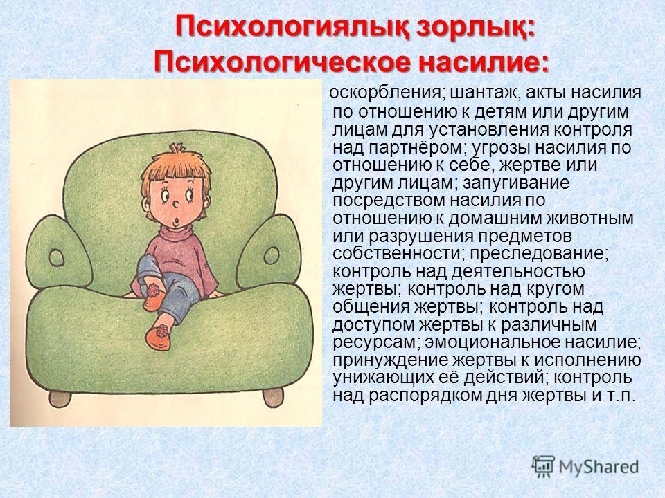 Психологиялық зорлық: Психологическое насилие: Психологиялық зорлық: Психологическое насилие: оскорбления; шантаж, акты насилия по отношению к детям или другим лицам для установления контроля над партнёром; угрозы насилия по отношению к себе, жертве
